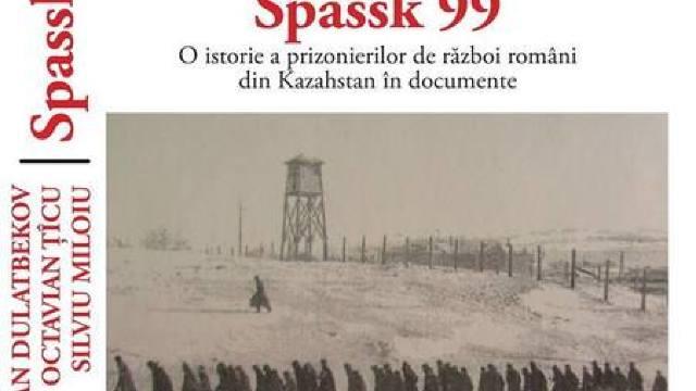 """""""Spassk 99. O istorie a prizonierilor de război români din Kazahstan în documente"""